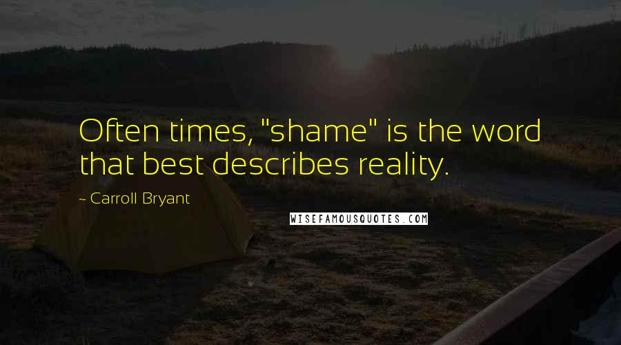 "Carroll Bryant quotes: Often times, ""shame"" is the word that best describes reality."