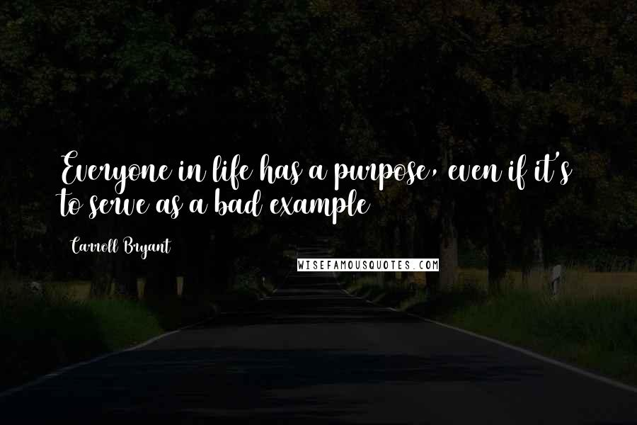 Carroll Bryant quotes: Everyone in life has a purpose, even if it's to serve as a bad example