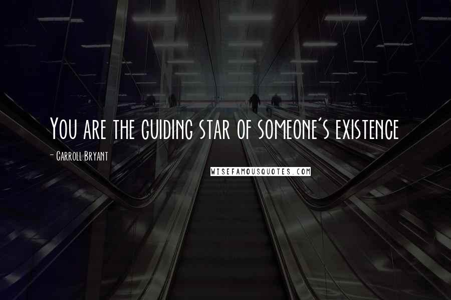 Carroll Bryant quotes: You are the guiding star of someone's existence