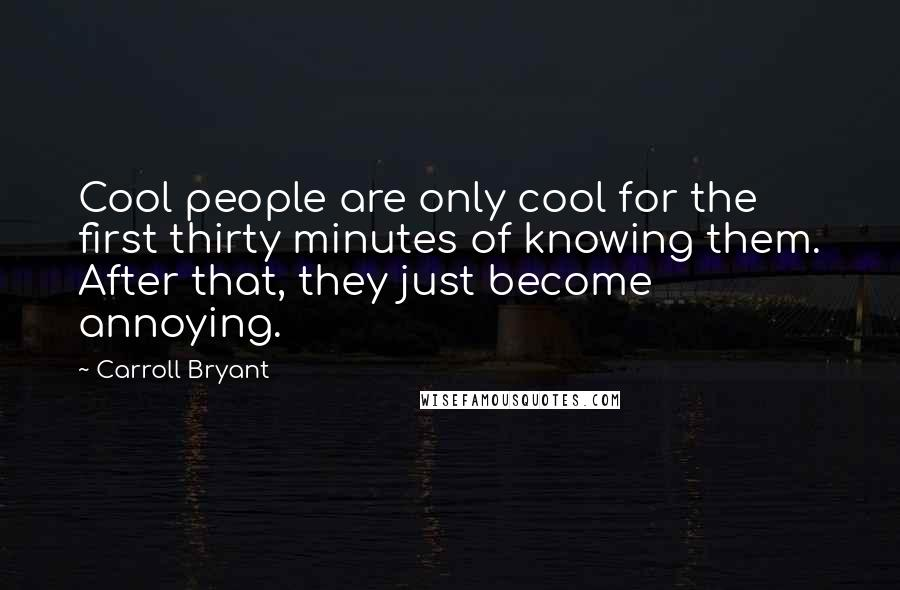 Carroll Bryant quotes: Cool people are only cool for the first thirty minutes of knowing them. After that, they just become annoying.