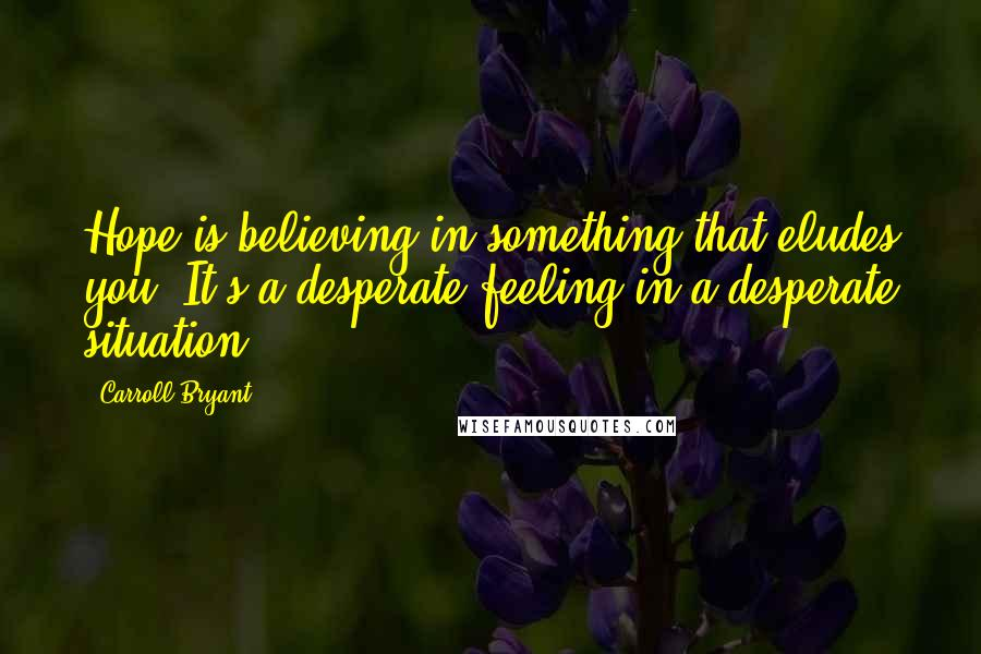 Carroll Bryant quotes: Hope is believing in something that eludes you. It's a desperate feeling in a desperate situation.
