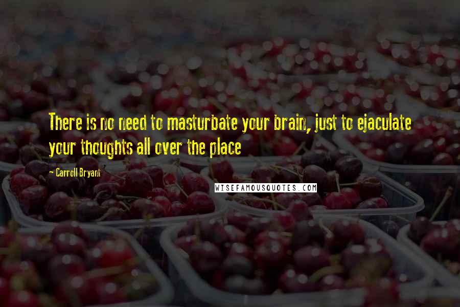 Carroll Bryant quotes: There is no need to masturbate your brain, just to ejaculate your thoughts all over the place