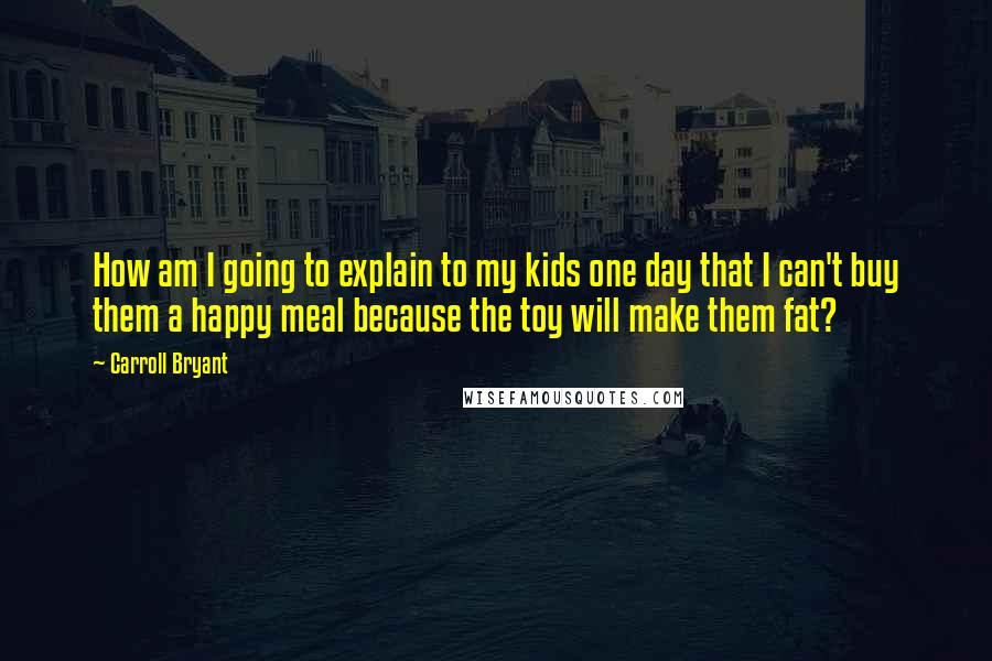 Carroll Bryant quotes: How am I going to explain to my kids one day that I can't buy them a happy meal because the toy will make them fat?