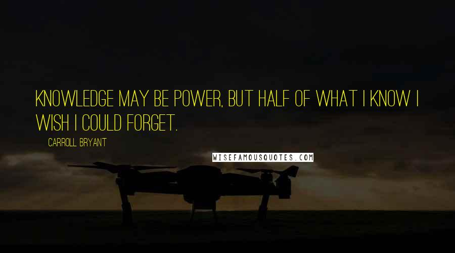 Carroll Bryant quotes: Knowledge may be power, but half of what I know I wish I could forget.
