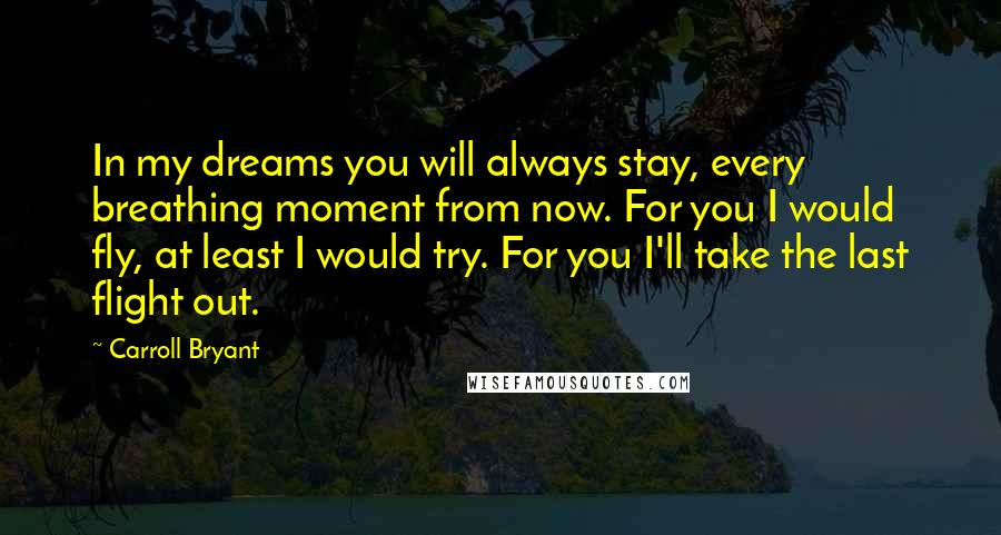 Carroll Bryant quotes: In my dreams you will always stay, every breathing moment from now. For you I would fly, at least I would try. For you I'll take the last flight out.