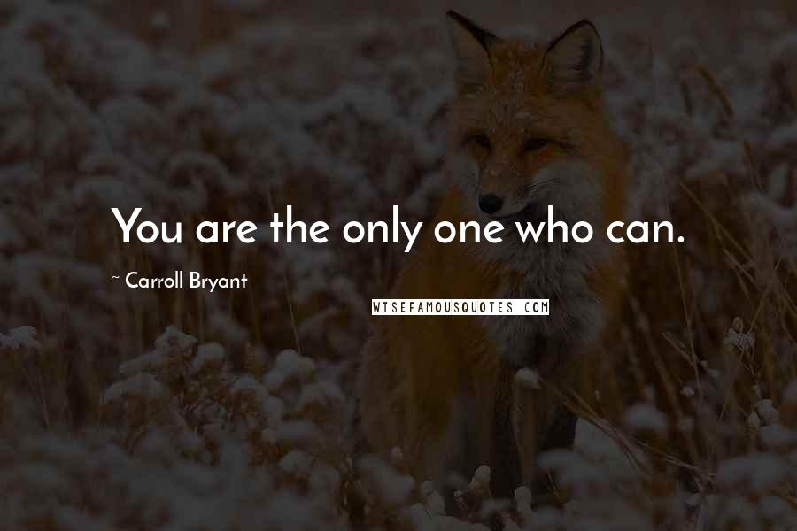 Carroll Bryant quotes: You are the only one who can.