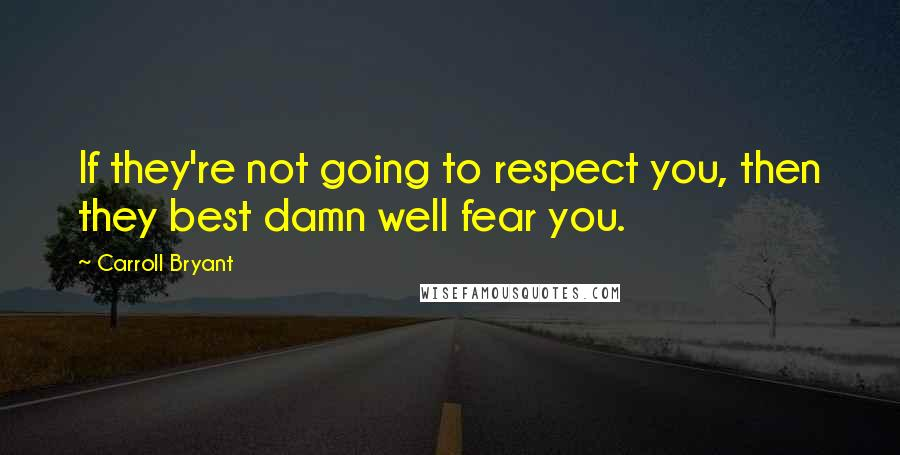 Carroll Bryant quotes: If they're not going to respect you, then they best damn well fear you.