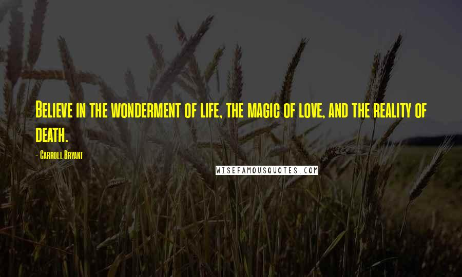 Carroll Bryant quotes: Believe in the wonderment of life, the magic of love, and the reality of death.