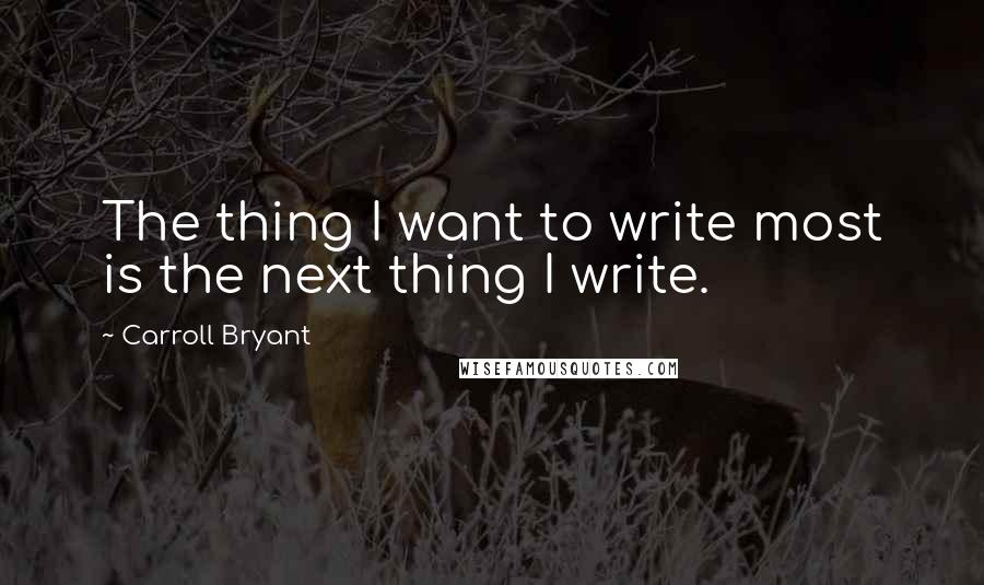 Carroll Bryant quotes: The thing I want to write most is the next thing I write.