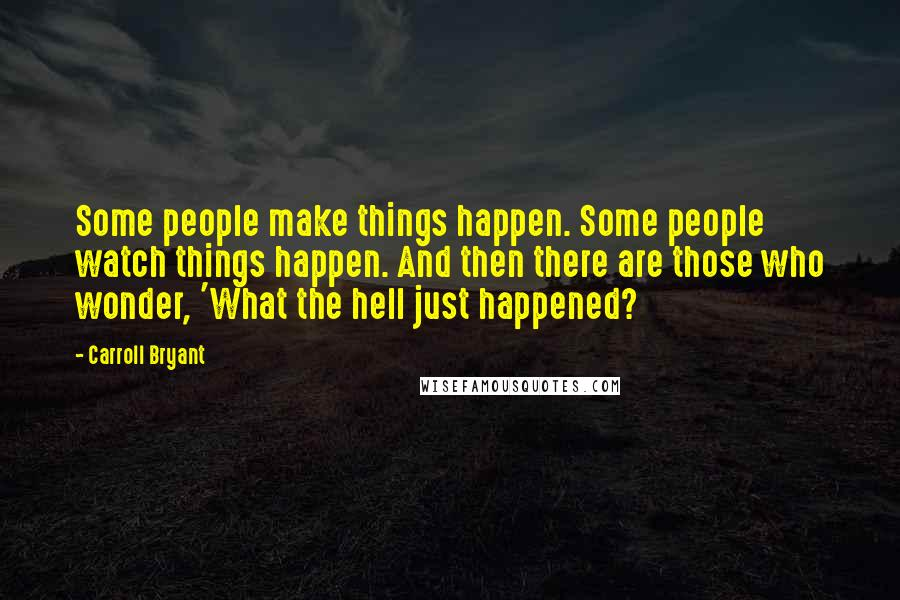 Carroll Bryant quotes: Some people make things happen. Some people watch things happen. And then there are those who wonder, 'What the hell just happened?