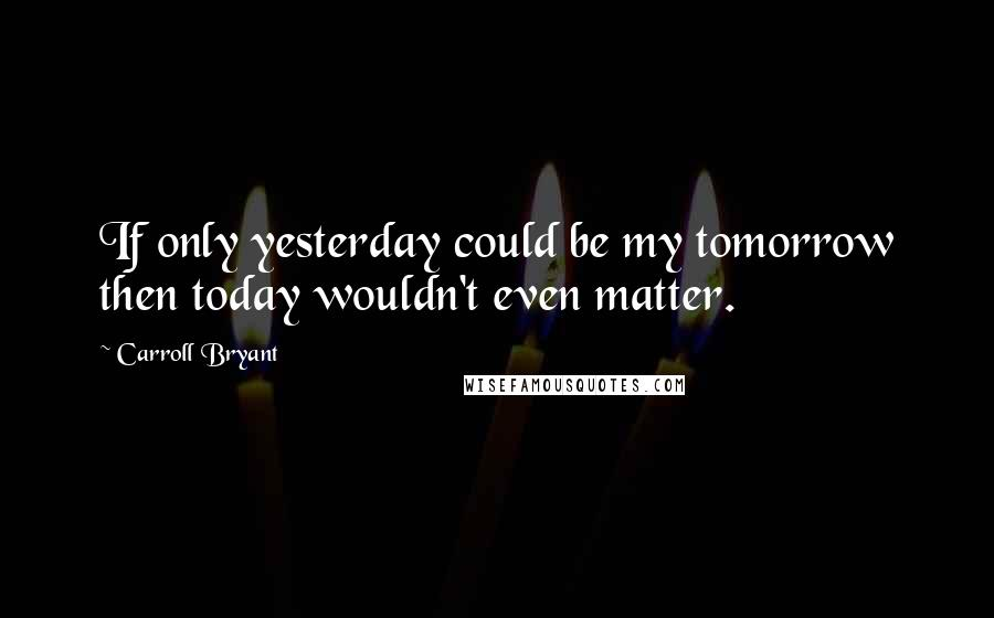 Carroll Bryant quotes: If only yesterday could be my tomorrow then today wouldn't even matter.