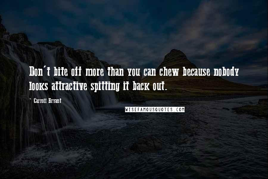 Carroll Bryant quotes: Don't bite off more than you can chew because nobody looks attractive spitting it back out.
