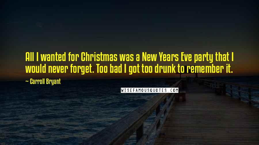 Carroll Bryant quotes: All I wanted for Christmas was a New Years Eve party that I would never forget. Too bad I got too drunk to remember it.