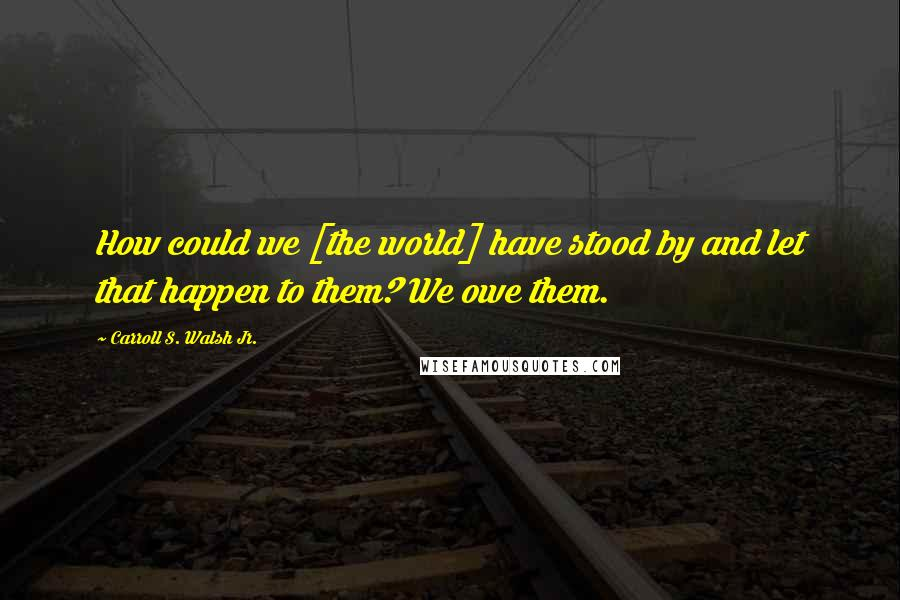 Carroll S. Walsh Jr. quotes: How could we [the world] have stood by and let that happen to them? We owe them.