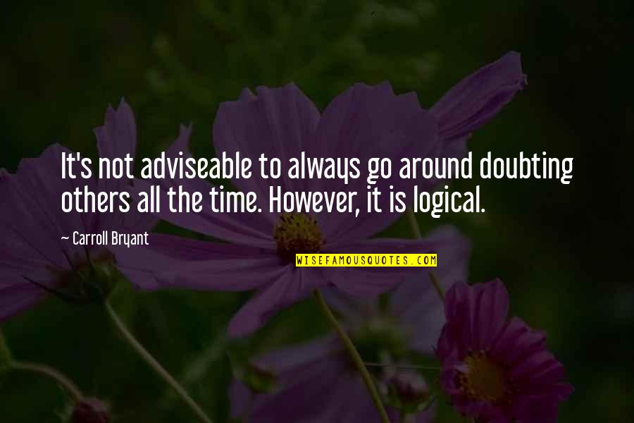 Carroll's Quotes By Carroll Bryant: It's not adviseable to always go around doubting