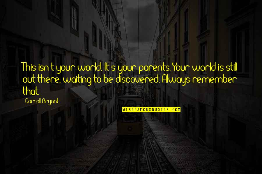 Carroll's Quotes By Carroll Bryant: This isn't your world. It's your parents. Your