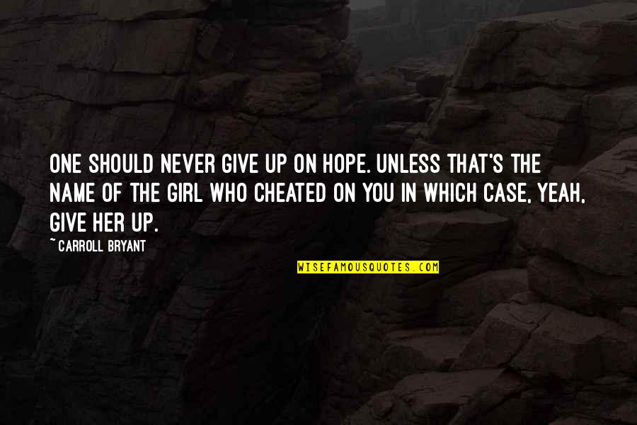 Carroll's Quotes By Carroll Bryant: One should never give up on hope. Unless