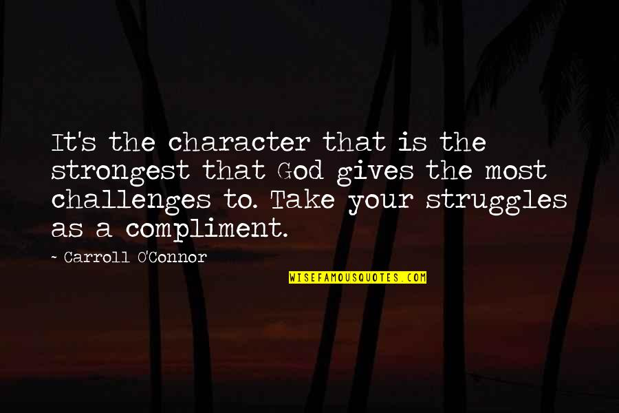 Carroll's Quotes By Carroll O'Connor: It's the character that is the strongest that