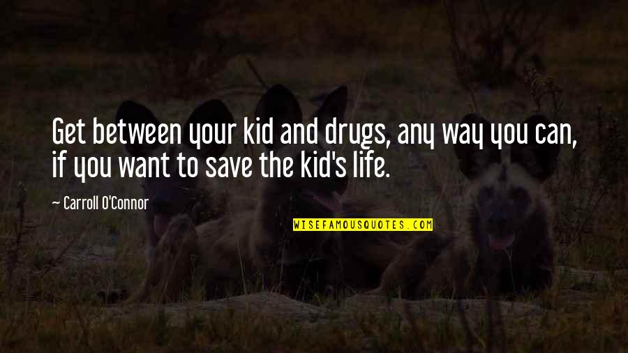 Carroll's Quotes By Carroll O'Connor: Get between your kid and drugs, any way