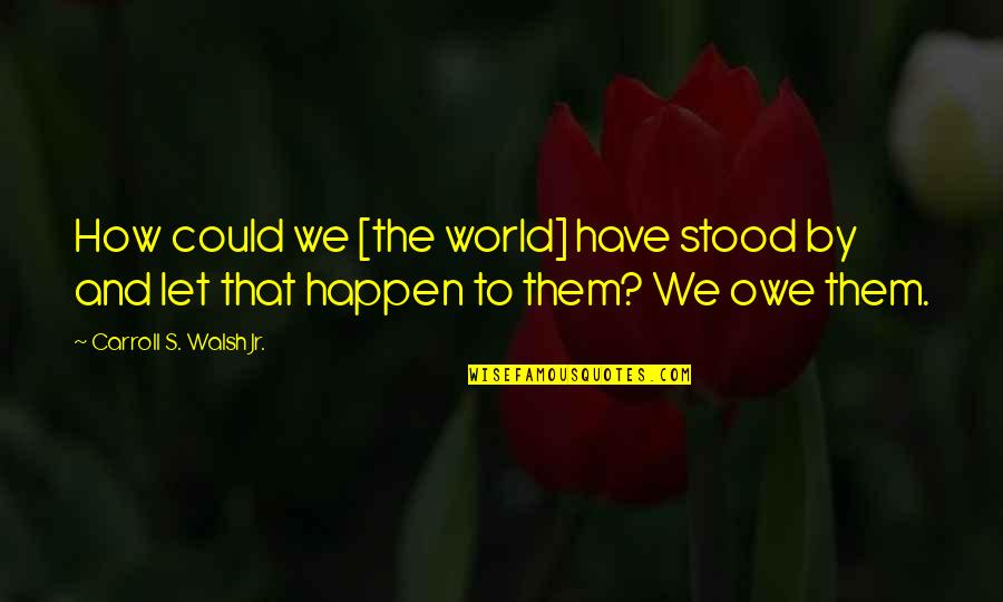 Carroll's Quotes By Carroll S. Walsh Jr.: How could we [the world] have stood by