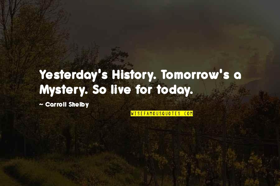 Carroll's Quotes By Carroll Shelby: Yesterday's History. Tomorrow's a Mystery. So live for
