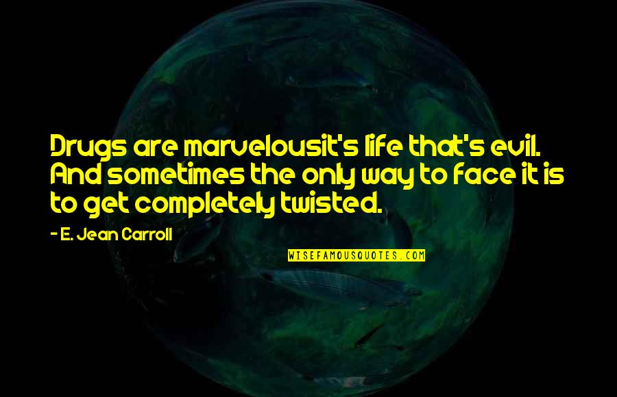 Carroll's Quotes By E. Jean Carroll: Drugs are marvelousit's life that's evil. And sometimes