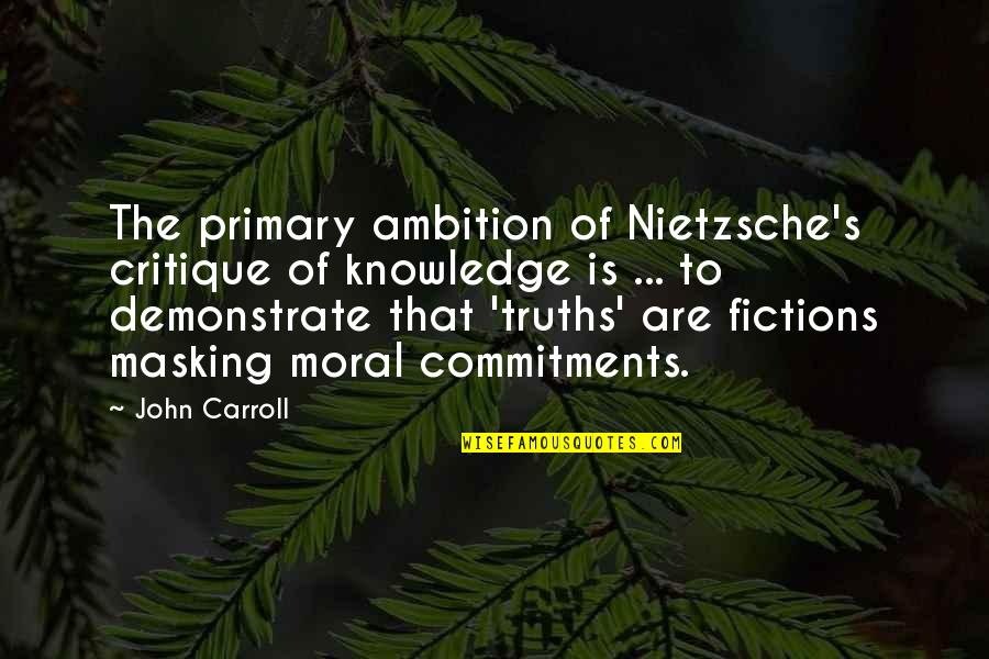 Carroll's Quotes By John Carroll: The primary ambition of Nietzsche's critique of knowledge