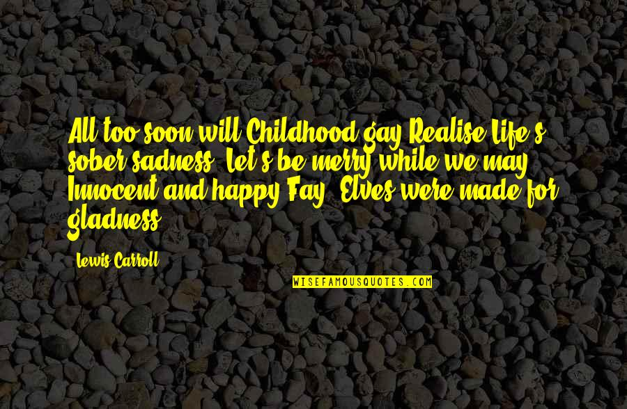 Carroll's Quotes By Lewis Carroll: All too soon will Childhood gay Realise Life's