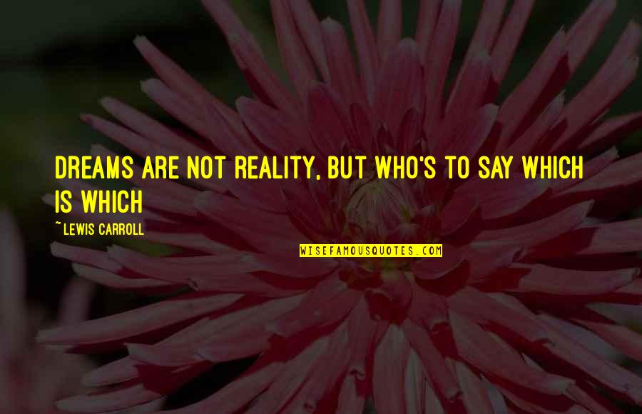 Carroll's Quotes By Lewis Carroll: dreams are not reality, but who's to say