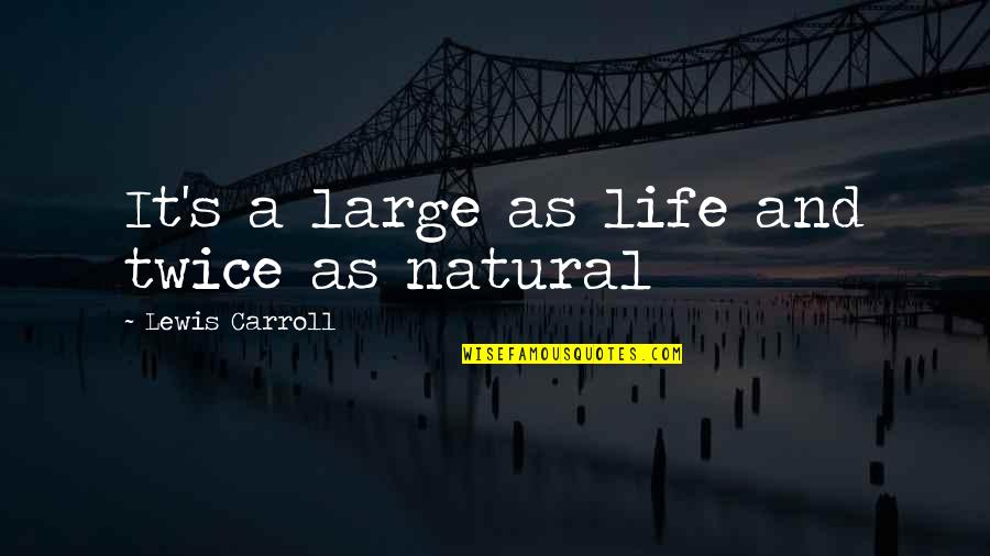 Carroll's Quotes By Lewis Carroll: It's a large as life and twice as