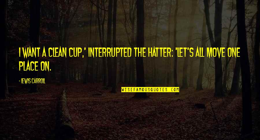 Carroll's Quotes By Lewis Carroll: I want a clean cup,' interrupted the Hatter: