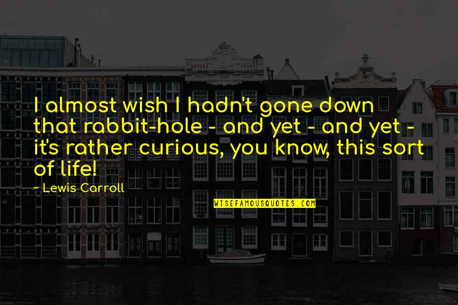 Carroll's Quotes By Lewis Carroll: I almost wish I hadn't gone down that
