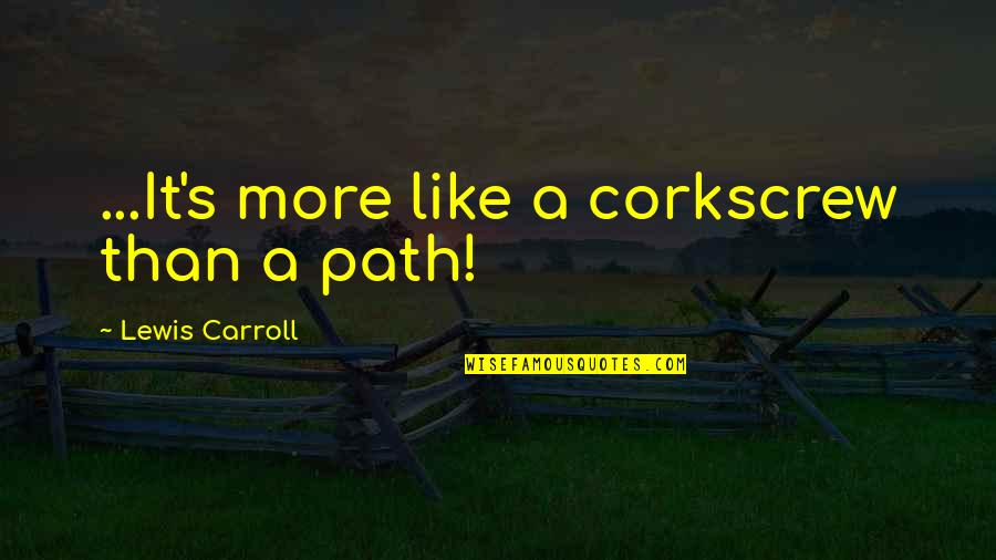 Carroll's Quotes By Lewis Carroll: ...It's more like a corkscrew than a path!