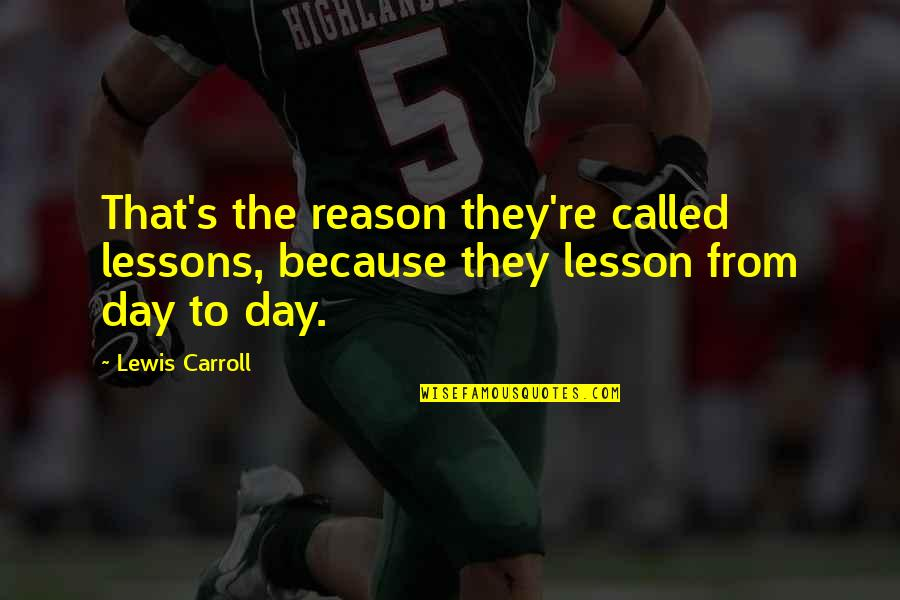 Carroll's Quotes By Lewis Carroll: That's the reason they're called lessons, because they