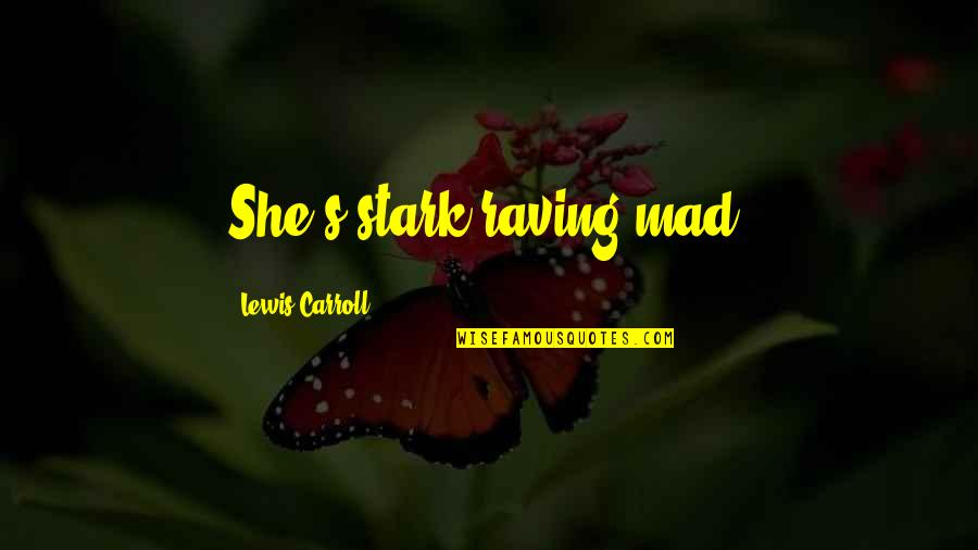 Carroll's Quotes By Lewis Carroll: She's stark raving mad!
