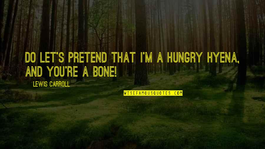 Carroll's Quotes By Lewis Carroll: Do let's pretend that I'm a hungry hyena,