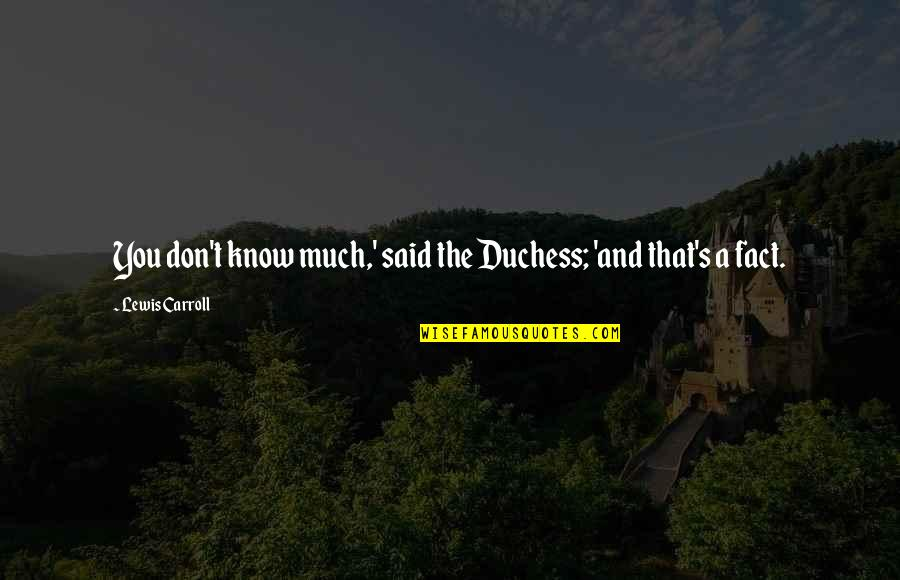 Carroll's Quotes By Lewis Carroll: You don't know much,' said the Duchess; 'and