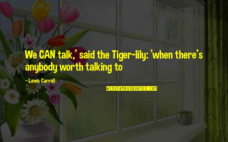 Carroll's Quotes By Lewis Carroll: We CAN talk,' said the Tiger-lily: 'when there's