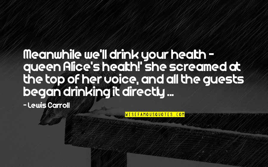 Carroll's Quotes By Lewis Carroll: Meanwhile we'll drink your health - queen Alice's