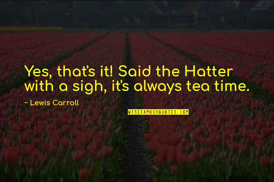 Carroll's Quotes By Lewis Carroll: Yes, that's it! Said the Hatter with a