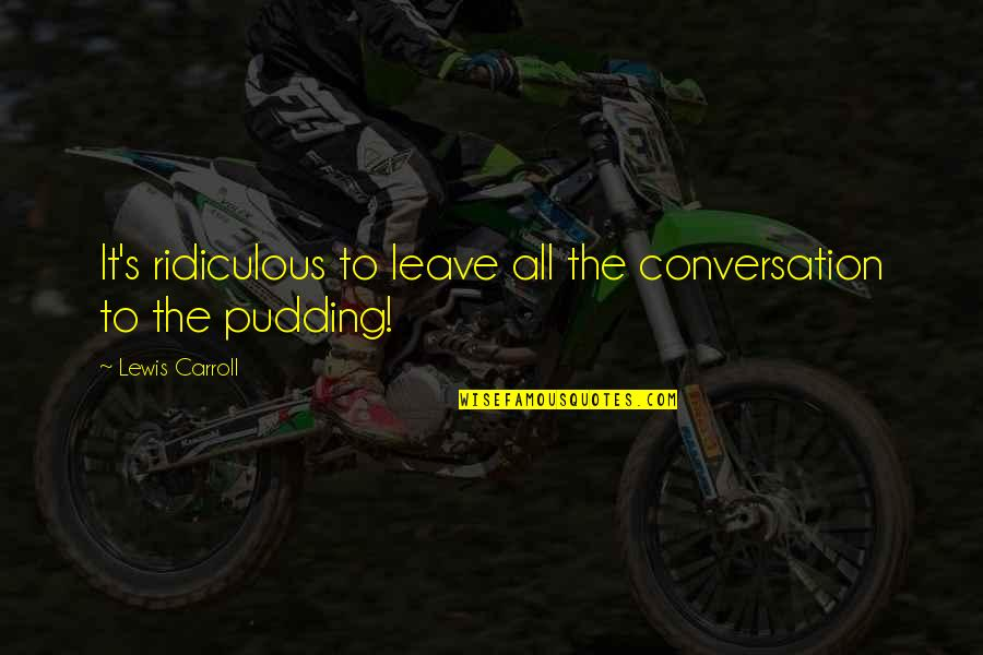 Carroll's Quotes By Lewis Carroll: It's ridiculous to leave all the conversation to