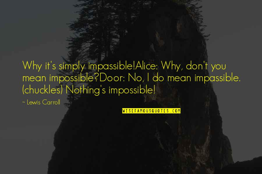 Carroll's Quotes By Lewis Carroll: Why it's simply impassible!Alice: Why, don't you mean
