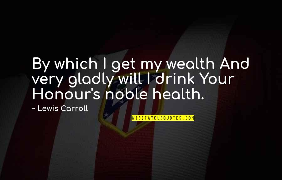 Carroll's Quotes By Lewis Carroll: By which I get my wealth And very