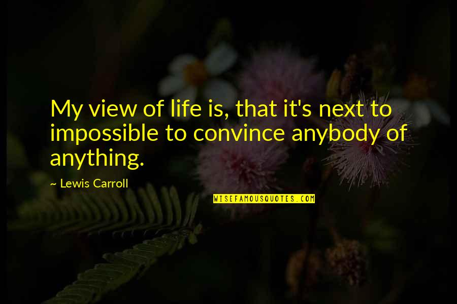 Carroll's Quotes By Lewis Carroll: My view of life is, that it's next