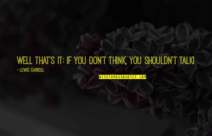 Carroll's Quotes By Lewis Carroll: Well that's it: if you don't think, you