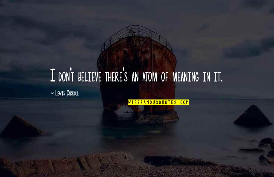 Carroll's Quotes By Lewis Carroll: I don't believe there's an atom of meaning
