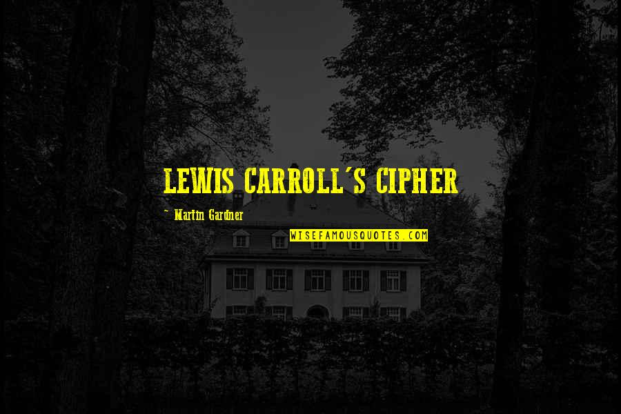 Carroll's Quotes By Martin Gardner: LEWIS CARROLL'S CIPHER