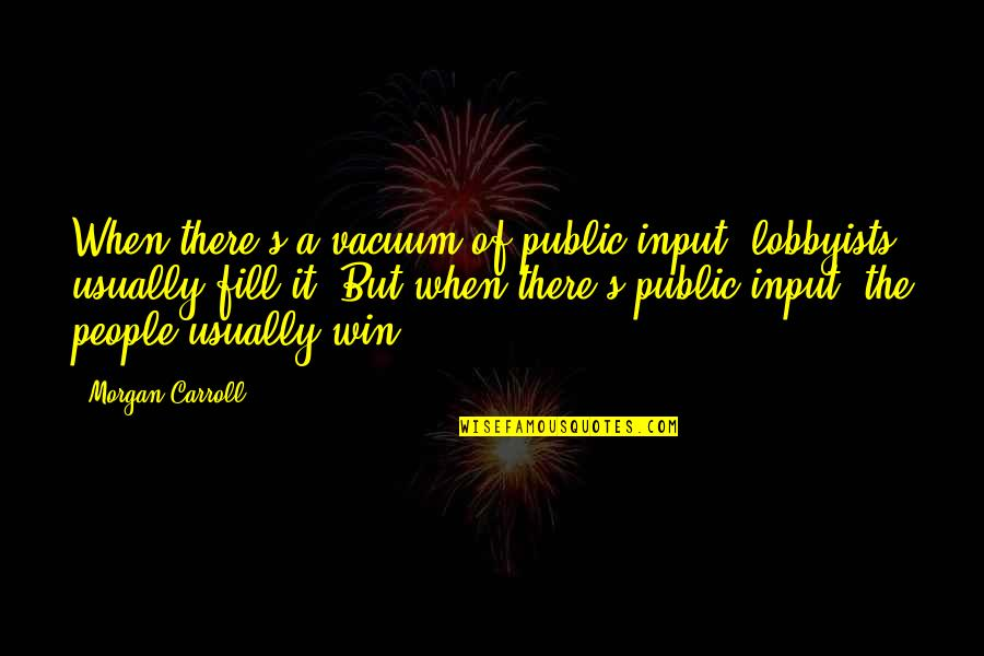 Carroll's Quotes By Morgan Carroll: When there's a vacuum of public input, lobbyists