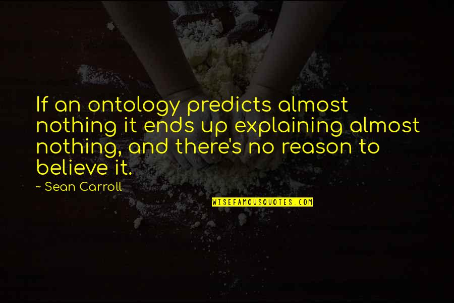 Carroll's Quotes By Sean Carroll: If an ontology predicts almost nothing it ends