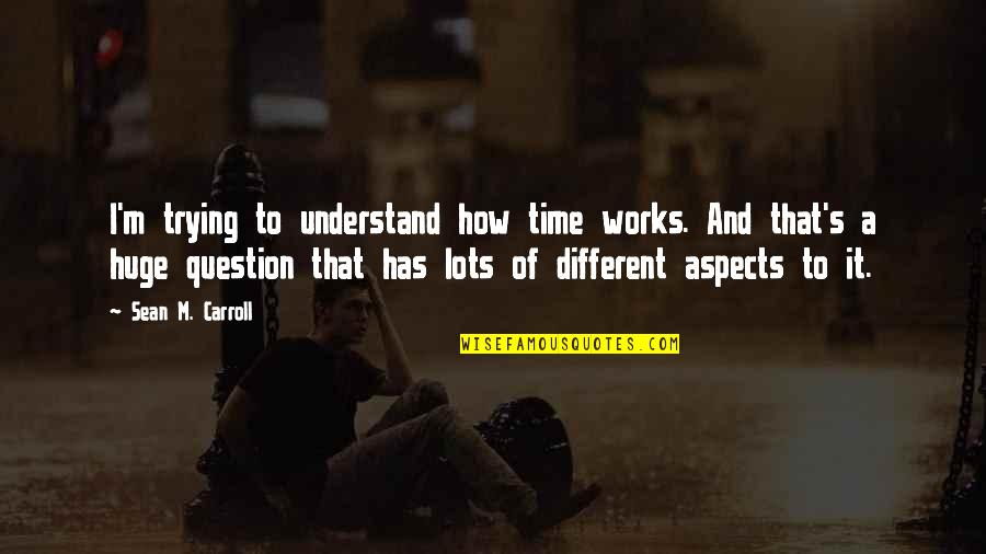 Carroll's Quotes By Sean M. Carroll: I'm trying to understand how time works. And
